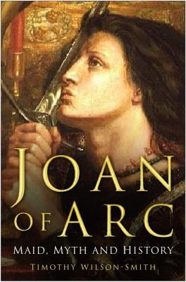 Joan of Arc: Maid, Myth and History 9780750943420