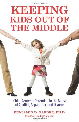 Keeping Kids Out of the Middle: Child-Centered Parenting in the Midst of Conflict, Separation, and Divorce 9780757307119