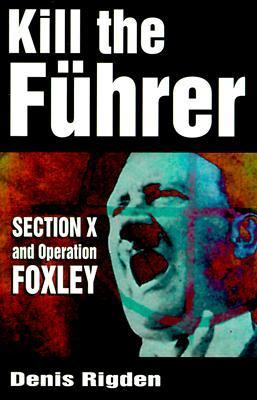 Kill the Fuhrer: Section X and Operation Foxley 9780750921954