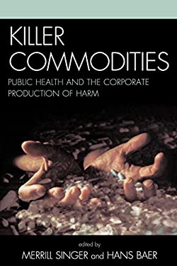 Killer Commodities: Public Health and the Corporate Production of Harm 9780759109797