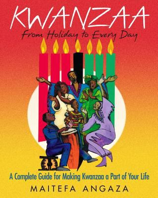 Kwanzaa: From Holiday to Every Day: A Complete Guide for Making Kwanzaa a Part of Your Life 9780758216656