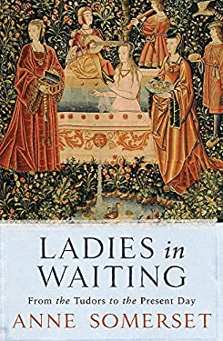 Ladies in Waiting: From the Tudors to the Present Day 9780753819876