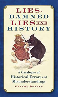 Lies, Damned Lies and History: A Catalogue of Historical Errors and Misunderstandings 9780752452333