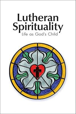 Lutheran Spirituality: Life as God's Child 9780758627346
