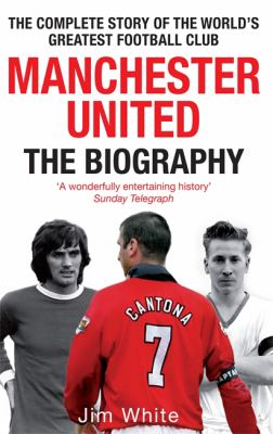 Manchester United: The Biography: From Newton Heath to Moscow, the Complete Story of the World's Greatest Football Club 9780751539110
