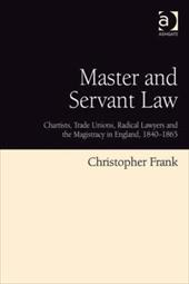 Master and Servant Law: Chartists, Trade Unions, Radical Lawyers and the Magistracy in England, 1840-1865 9064601