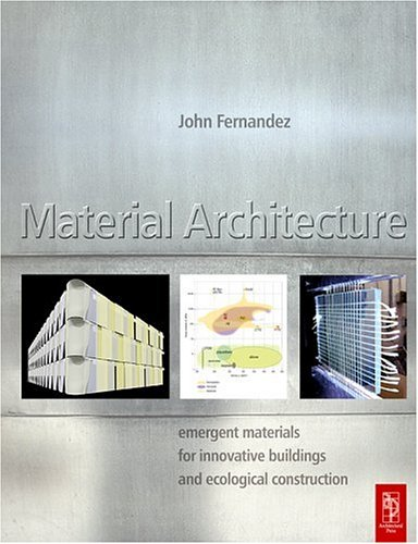 Material Architecture: Emergent Materials for Innovative Buildings and Ecological Construction 9780750664974