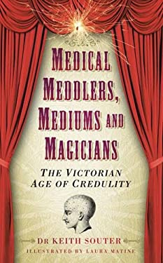 Medical Meddlers, Mediums and Magicians: The Victorian Age of Credulity 9780752461151