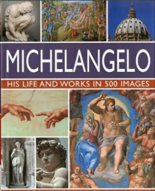 Michelangelo: His Life and Works in 500 Images: An Illustrated Exploration of the Artist, His Life and Context, with a Gallery of Over 200 Great Works 9780754820772
