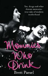 Mommies Who Drink: Sex, Drugs and Other Distant Memories of an Ordinary Mom