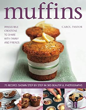 Muffins: Irresistible Creations to Share with Family and Friends: 75 Recipes Shown Step by Step in 300 Beautiful Photographs 9780754819707