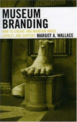 Museum Branding: How to Create and Maintain Image, Loyalty, and Support 9780759109933