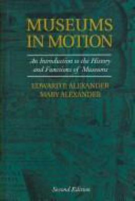 Museums in Motion: An Introduction to the History and Functions of Museums 9780759105089