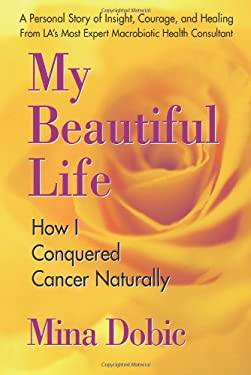 My Beautiful Life: How I Conquered Cancer Naturally 9780757002441