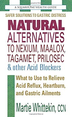 Natural Alternatives to Nexium, Maalox, Tagament, Prilosec & Other Acid Blockers: What to Use to Relieve Acid Reflux, Heartburn, and Gastric Ailments 9780757002106