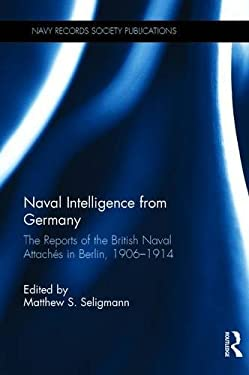 Naval Intelligence from Germany: The Reports of the British Naval Attaches in Berlin, 1906-1914 9780754661573