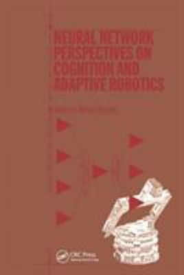 Neural Network Perspectives on Cognition and Adaptive Robotics 9780750304559