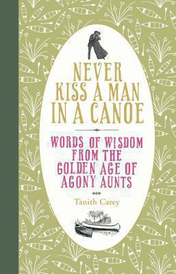 Never Kiss a Man in a Canoe: Words of Wisdom from the Golden Age of Agony Aunts. [Compiled By] Tanith Carey 9780752226828