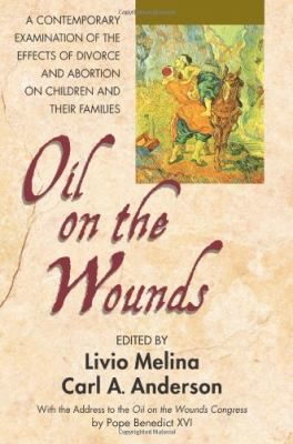 Oil on the Wounds: A Contemporary Examination of the Effects of Divorce and Abortion on Children and Their Families 9780757003608