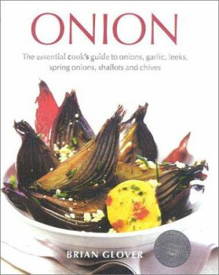Onion: The Essential Cook's Guide to Onions, Garlic, Leeks, Spring Onions, Shallots and Chives 9780754806325