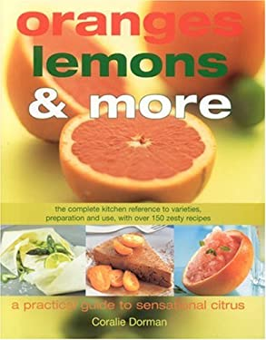 Oranges, Lemons and More: Practical Guide Citrus Cooking: The Complete Kitchen Reference to Varieties, Preparation and Use, with Over 130 Zesty Recipe 9780754815433