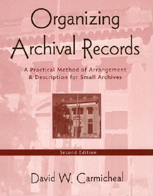 Organizing Archival Records: A Practical Method of Arrangement and Description for Small Archives 9780759104402