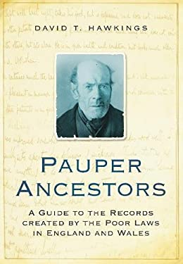 Pauper Ancestors: A Guide to the Records Created by the Poor Laws in England and Wales 9780752456652