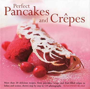 Perfect Pancakes and Crepes: More Than 20 Delicious Recipes, from Pancakes, Wraps and Fruit-Filled Crepes to Latkes and Scones, Shown Step by Step