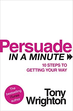Persuade in a Minute: 10 Steps to Getting Your Way 9780753522561