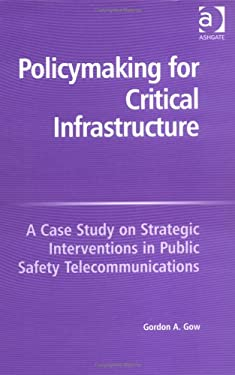 Policymaking for Critical Infrastructure: A Case Study on Strategic Interventions in Public Safety Telecommunications 9780754643456