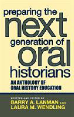 Preparing the Next Generation of Oral Historians: An Anthology of Oral History Education 9780759108523