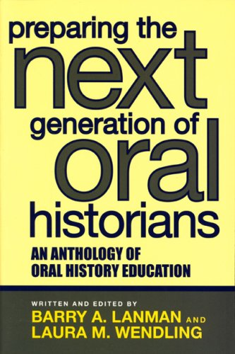 Preparing the Next Generation of Oral Historians: An Anthology of Oral History Education 9780759108530