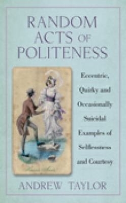 Random Acts of Politeness: Eccentric, Quirky and Ocassionally Suicidal Examples of Selflessness and Courtesy 9780752459776