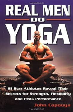 Real Men Do Yoga: 21 Star Athletes Reveal Their Secrets of Strength, Flexibility and Peak Performance 9780757301124