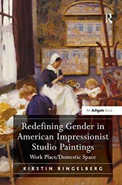 Redefining Gender in American Impressionist Studio Paintings: Work Place/domestic Space 9780754669210