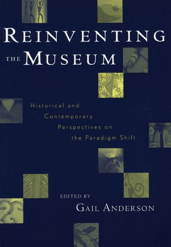 Reinventing the Museum : Historical and Contemporary Perspectives on the Paradigm Shift