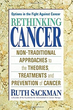 Rethinking Cancer: Nontraditional Approaches to the Theories, Treatments, and Prevention of Cancer 9780757000935
