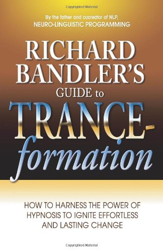Richard Bandler's Guide to Trance-Formation: How to Harness the Power of Hypnosis to Ignite Effortless and Lasting Change 9780757307775