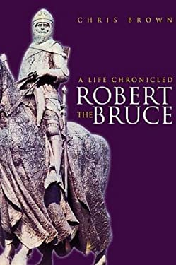 Robert the Bruce: A Life Chronicled 9780752425757