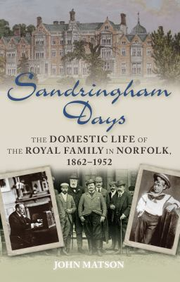 Sandringham Days: The Domestic Life of the Royal Family in Norfolk, 1862-1952 9780752465821