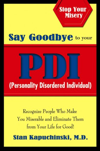 Say Goodbye to Your PDI (Personality Disordered Individual): Recognize People Who Make You Miserable and Eliminate Them from Your Life for Good! 9780757306150