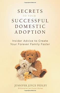 Secrets to Your Successful Domestic Adoption: Insider Advice to Create Your Forever Family Faster 9780757314681