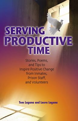Serving Productive Time: Stories, Poems, and Tips to Inspire Positive Change from Inmates, Prison Staff, and Volunteers 9780757307829