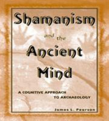 Shamanism and the Ancient Mind: A Cognitive Approach to Archaeology 9780759101562