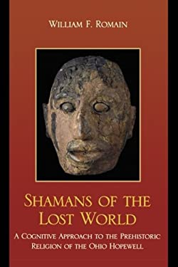 Shamans of the Lost World: A Cognitive Approach to the Prehistoric Religion of the Ohio Hopewell 9780759119062