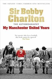 Sir Bobby Charlton: My Manchester United Years: The Autobiography 2826780
