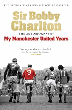 Sir Bobby Charlton: My Manchester United Years: The Autobiography 9780755316205