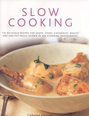 Slow Cooking: 150 Delicious Recipes for Soups, Stews, Casseroles, Roasts and One-Pot Meals Shown in 260 Stunning Photographs 9780754818007