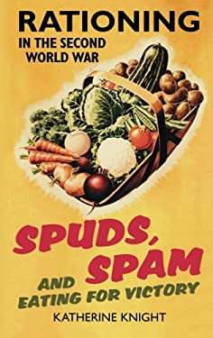 Spuds, Spam and Eating for Victory: Rationing in the Second World War 9780752459462
