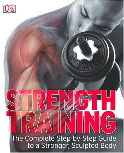 Strength Training: The Complete Step-By-Step Guide to a Stronger, Sculpted Body 9780756654474